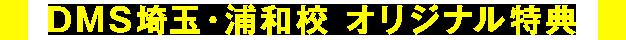 DMS埼玉・浦和校 オリジナル特典