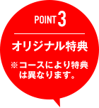 POINT3 オリジナル特典 ※コースにより特典は異なります。