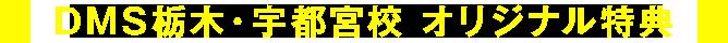 DMS栃木・宇都宮校 オリジナル特典