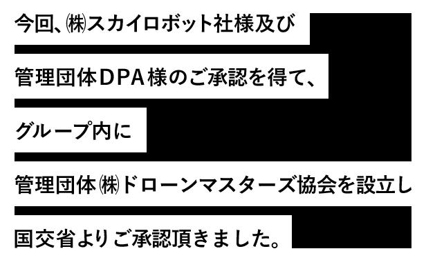 今回、㈱スカイロボット社様及び管理団体DPA様のご承認を得て、グループ内に管理団体㈱ドローンマスターズ協会を設立し国交省よりご承認頂きました。。