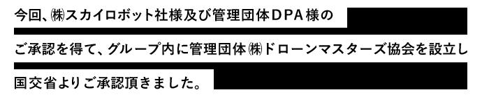 今回、㈱スカイロボット社様及び管理団体DPA様のご承認を得て、グループ内に管理団体㈱ドローンマスターズ協会を設立し国交省よりご承認頂きました。
